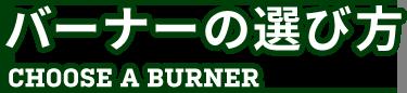 バーナーの選び方 CHOOSE A BURNER