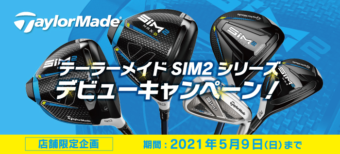 【店舗限定】テーラーメイド SIM2シリーズデビューキャンペーン!:2021/5/9(日)迄
